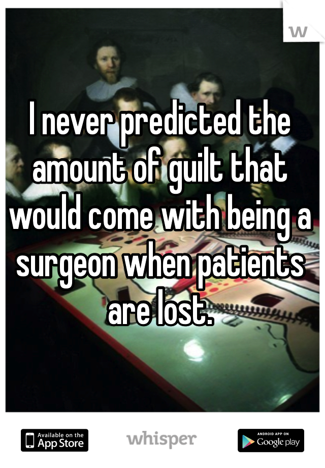 I never predicted the amount of guilt that would come with being a surgeon when patients are lost.