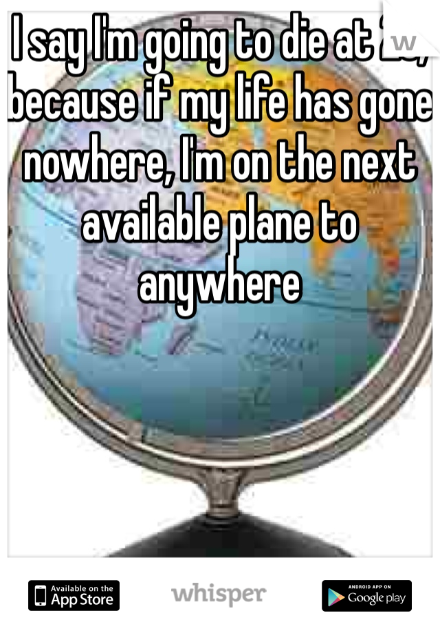 I say I'm going to die at 25, because if my life has gone nowhere, I'm on the next available plane to anywhere
