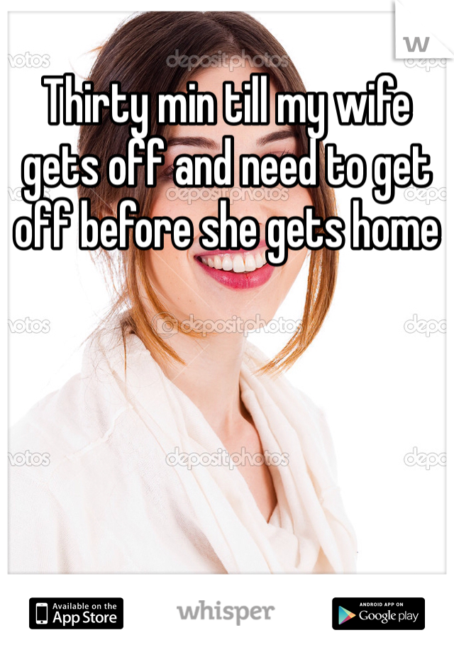 Thirty min till my wife gets off and need to get off before she gets home