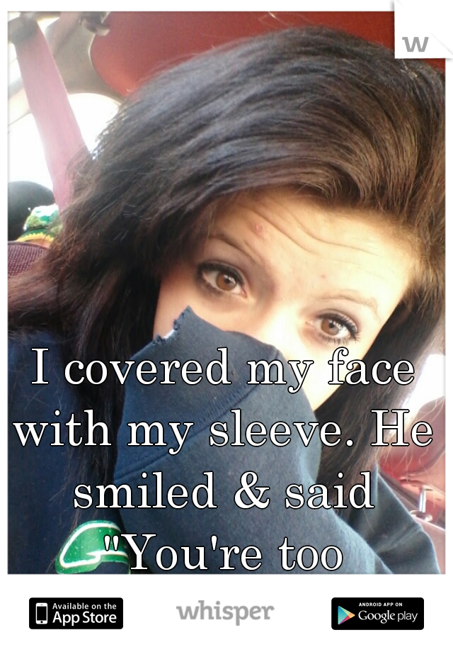 """I covered my face with my sleeve. He smiled & said """"You're too beautiful to hide."""""""