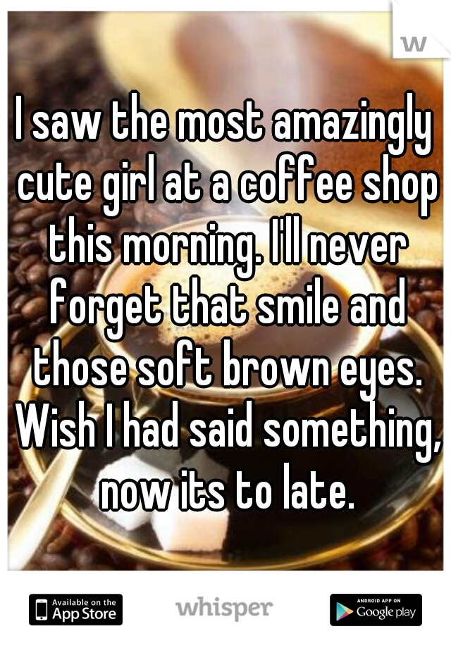 I saw the most amazingly cute girl at a coffee shop this morning. I'll never forget that smile and those soft brown eyes. Wish I had said something, now its to late.