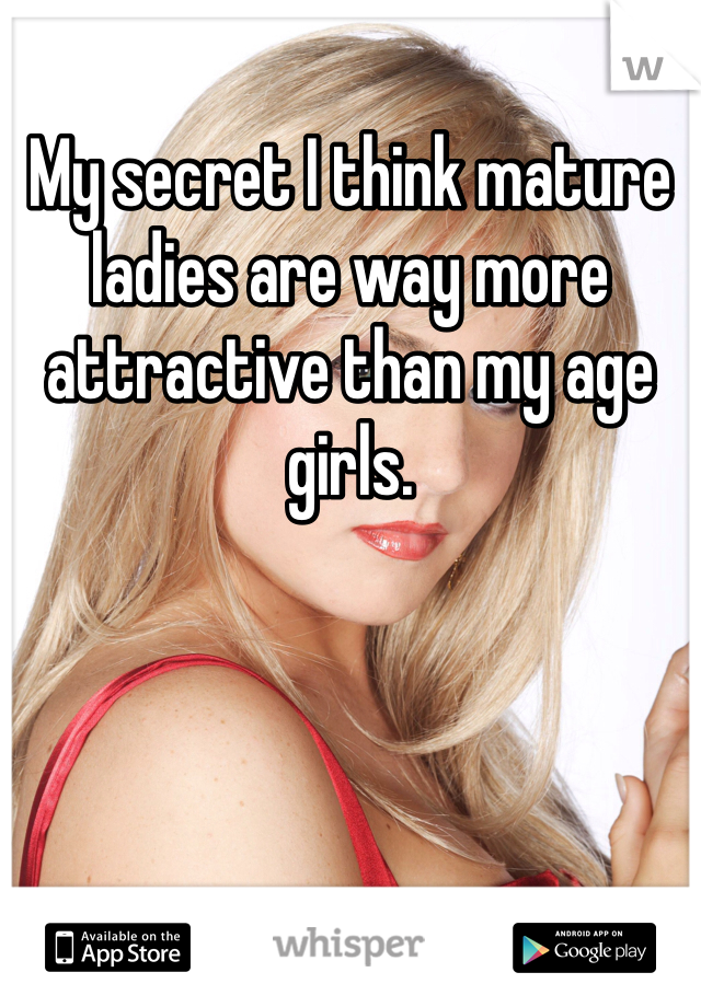 My secret I think mature ladies are way more attractive than my age girls.
