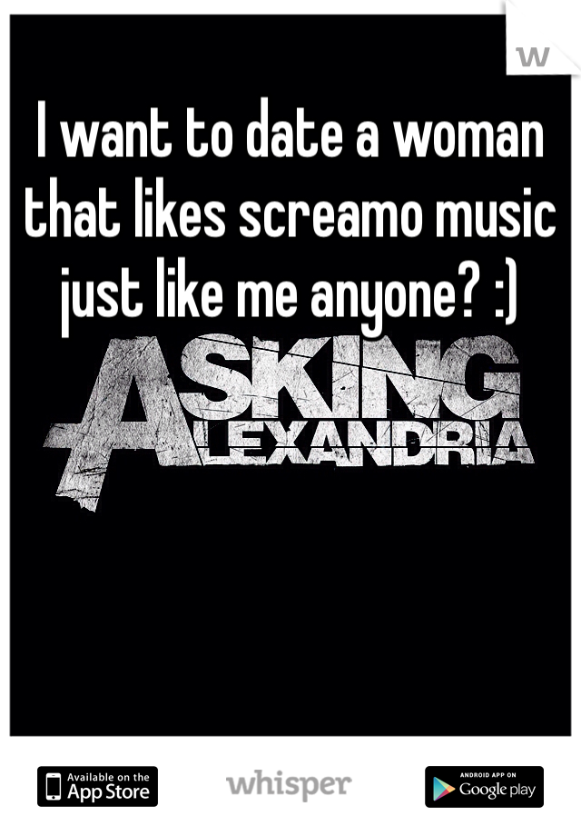I want to date a woman that likes screamo music just like me anyone? :)