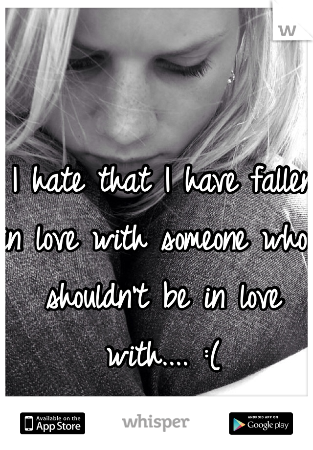 I hate that I have fallen in love with someone who I shouldn't be in love with.... :(