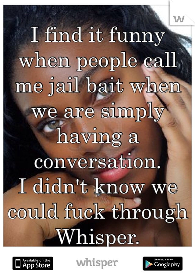 I find it funny when people call me jail bait when we are simply having a conversation.  I didn't know we could fuck through Whisper.