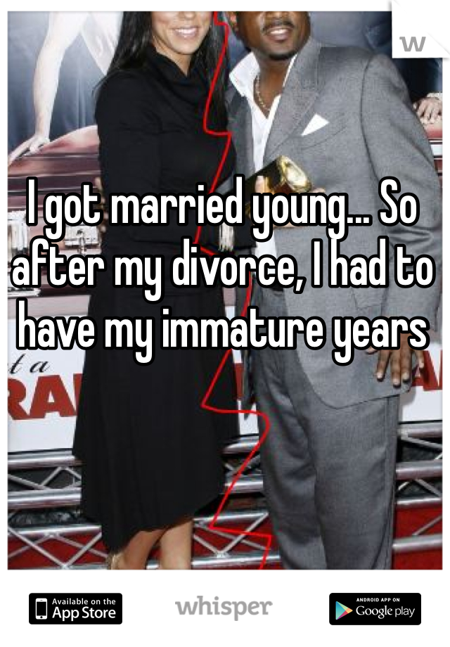 I got married young... So after my divorce, I had to have my immature years