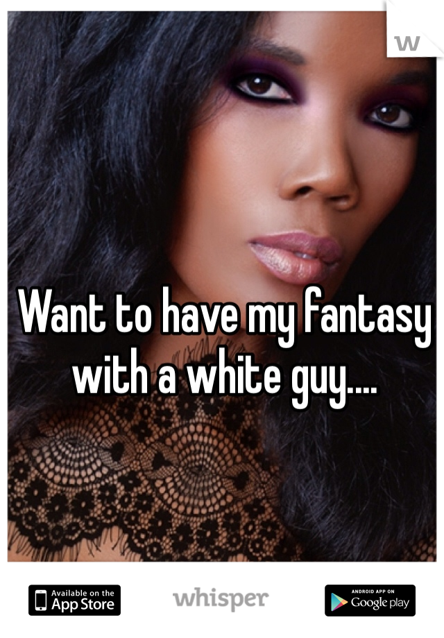 Want to have my fantasy with a white guy....