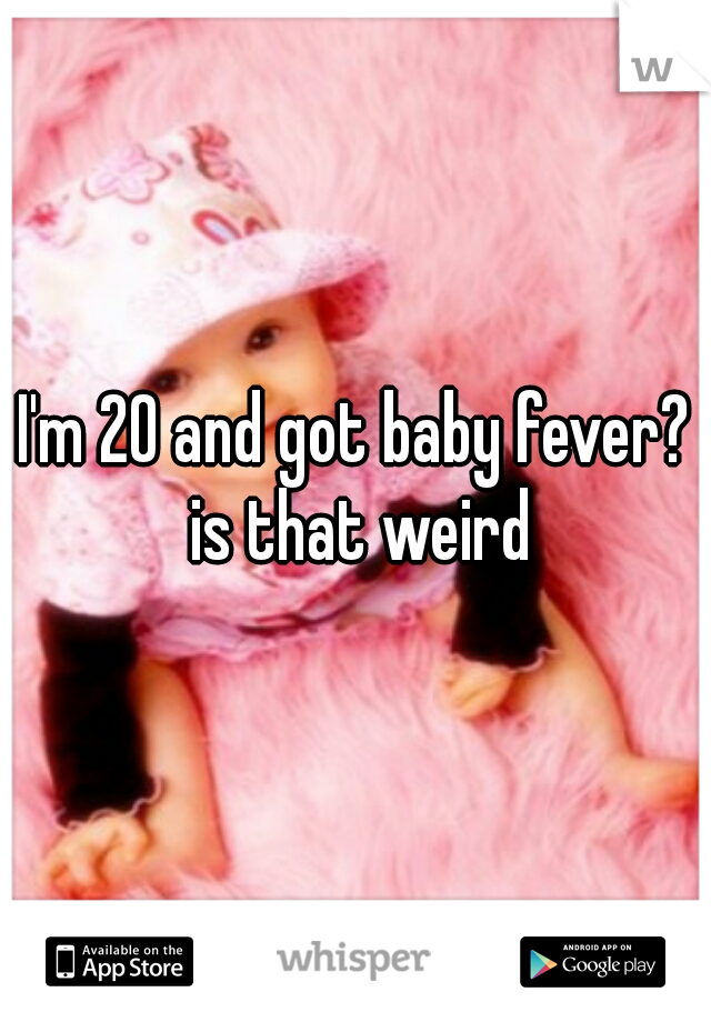 I'm 20 and got baby fever? is that weird