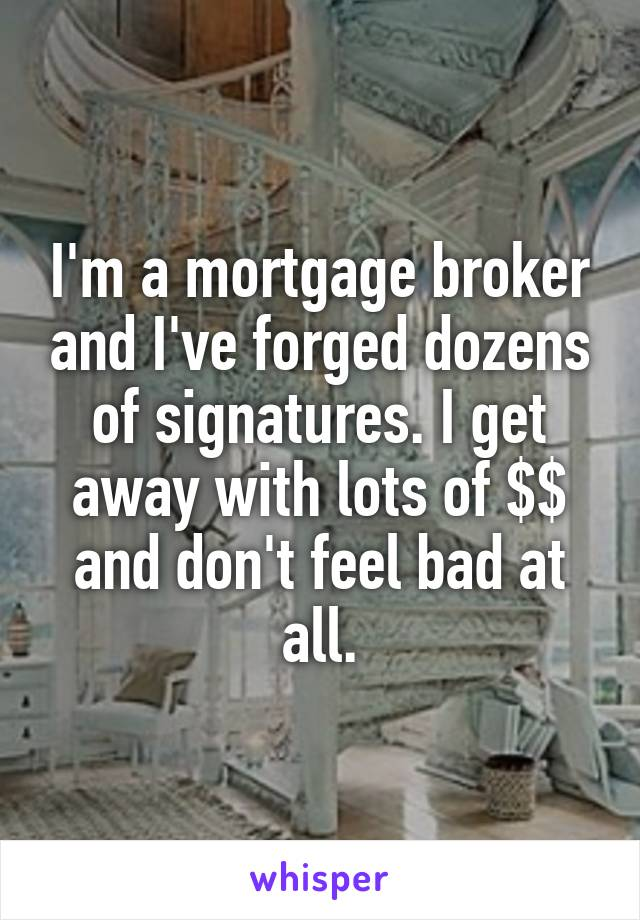 I'm a mortgage broker and I've forged dozens of signatures. I get away with lots of $$ and don't feel bad at all.