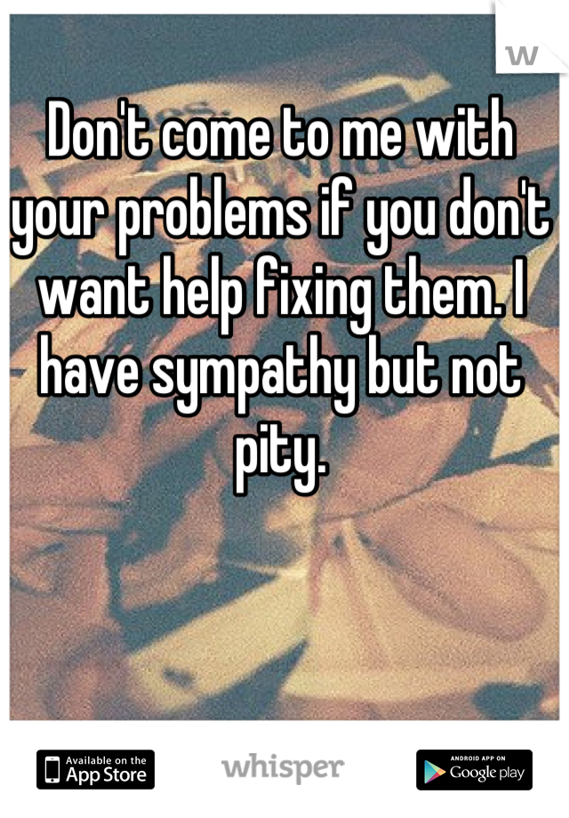 Don't come to me with your problems if you don't want help fixing them. I have sympathy but not pity.