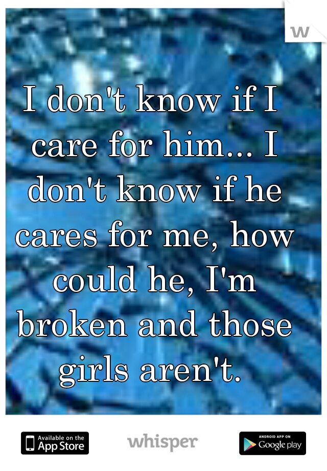 I don't know if I care for him... I don't know if he cares for me, how could he, I'm broken and those girls aren't.