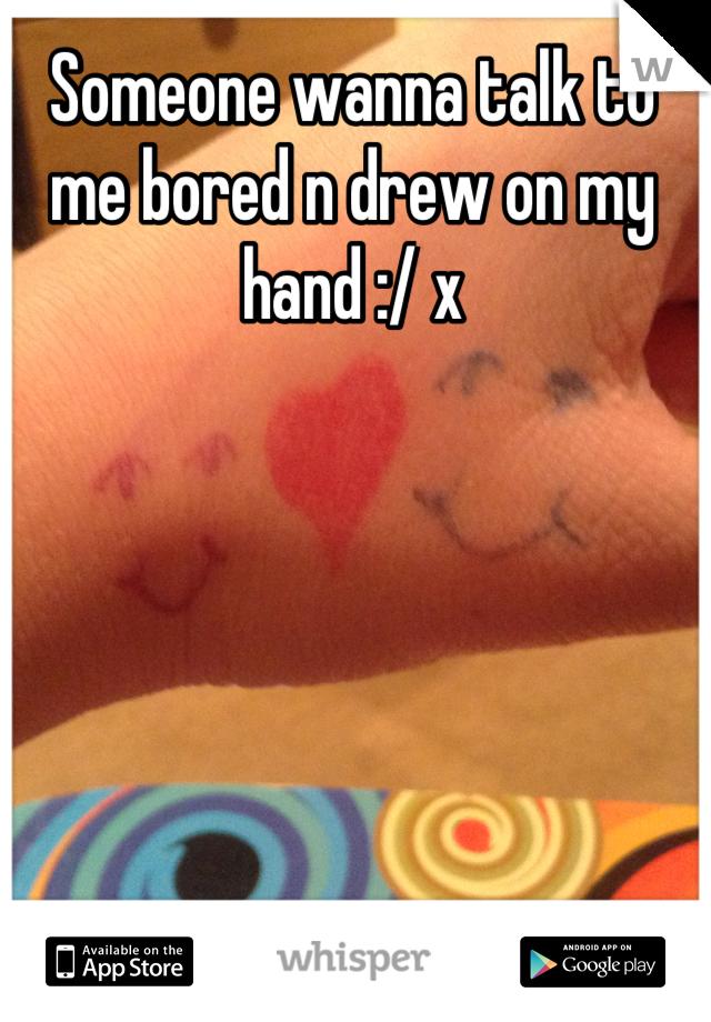 Someone wanna talk to me bored n drew on my hand :/ x