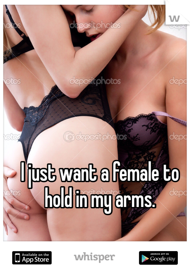 I just want a female to hold in my arms.