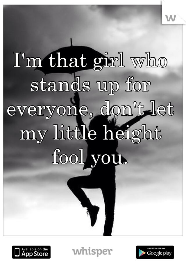 I'm that girl who stands up for everyone, don't let my little height fool you.