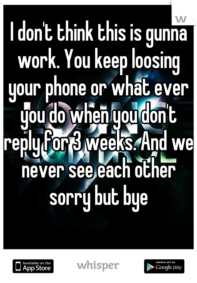 I don't think this is gunna work. You keep loosing your phone or what ever you do when you don't reply for 3 weeks. And we never see each other sorry but bye