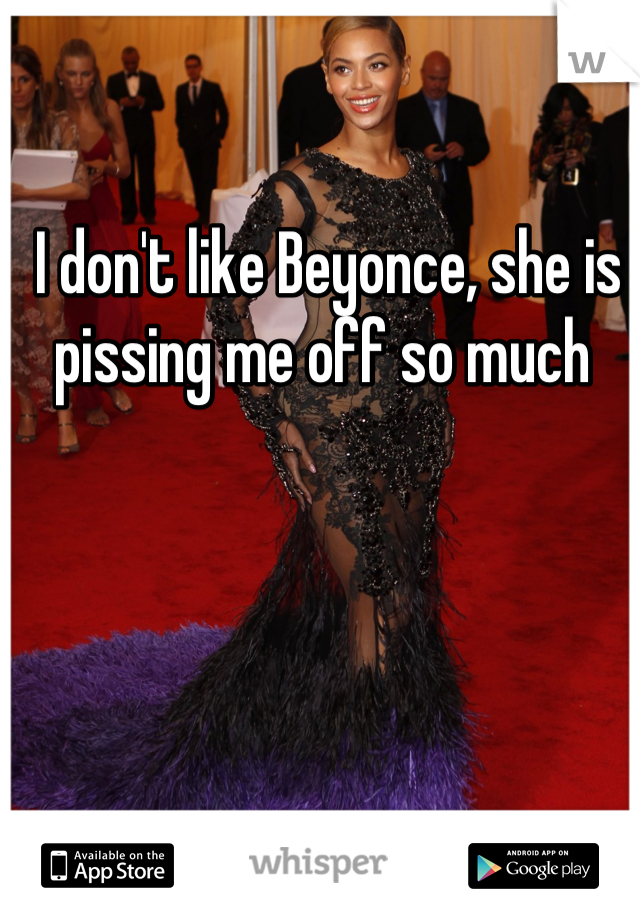 I don't like Beyonce, she is pissing me off so much
