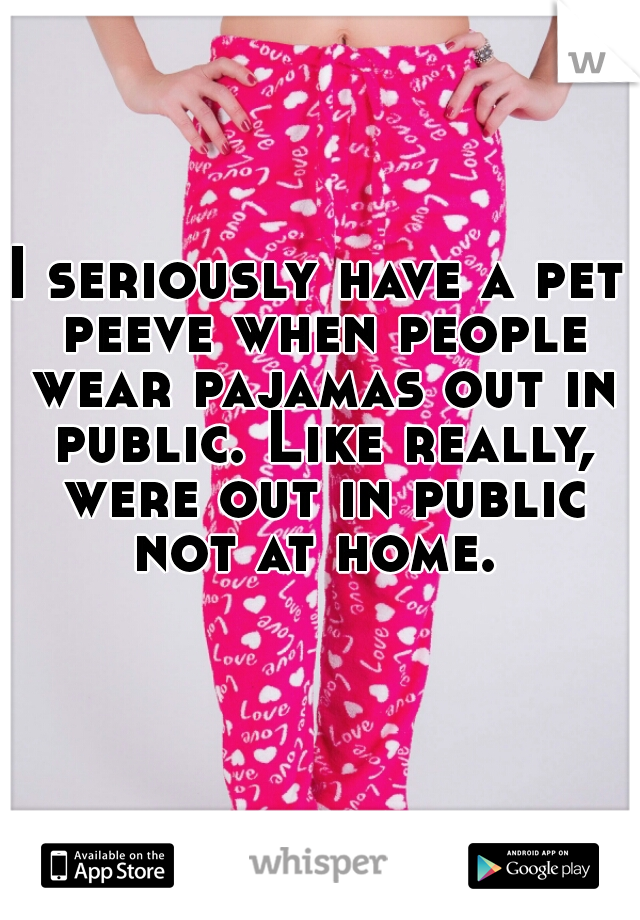 I seriously have a pet peeve when people wear pajamas out in public. Like really, were out in public not at home.