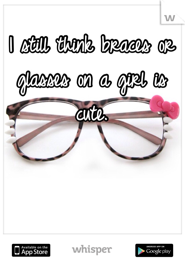 I still think braces or glasses on a girl is cute.