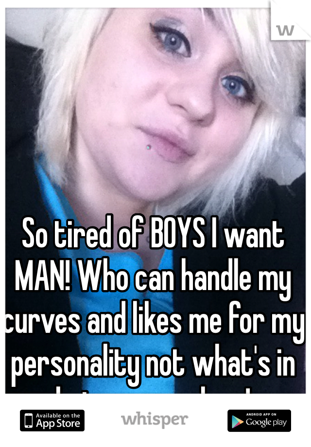 So tired of BOYS I want MAN! Who can handle my curves and likes me for my personality not what's in between my legs!