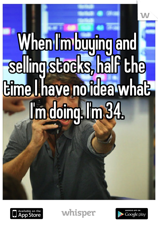 When I'm buying and selling stocks, half the time I have no idea what I'm doing. I'm 34.