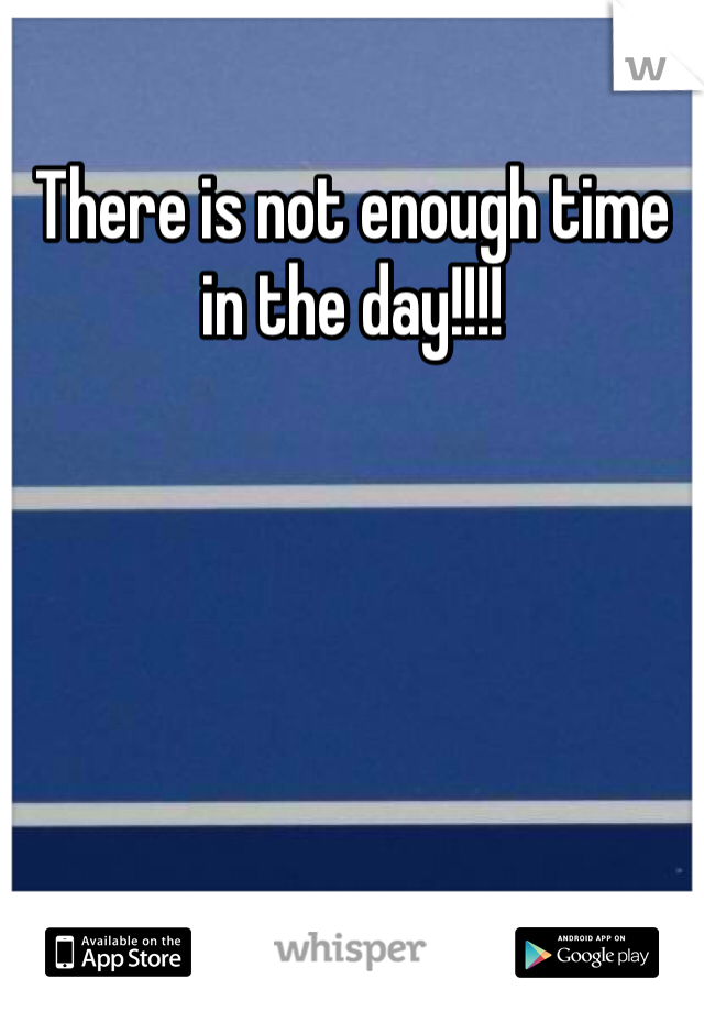 There is not enough time in the day!!!!