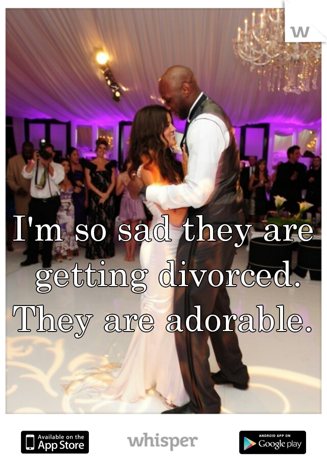 I'm so sad they are getting divorced. They are adorable.