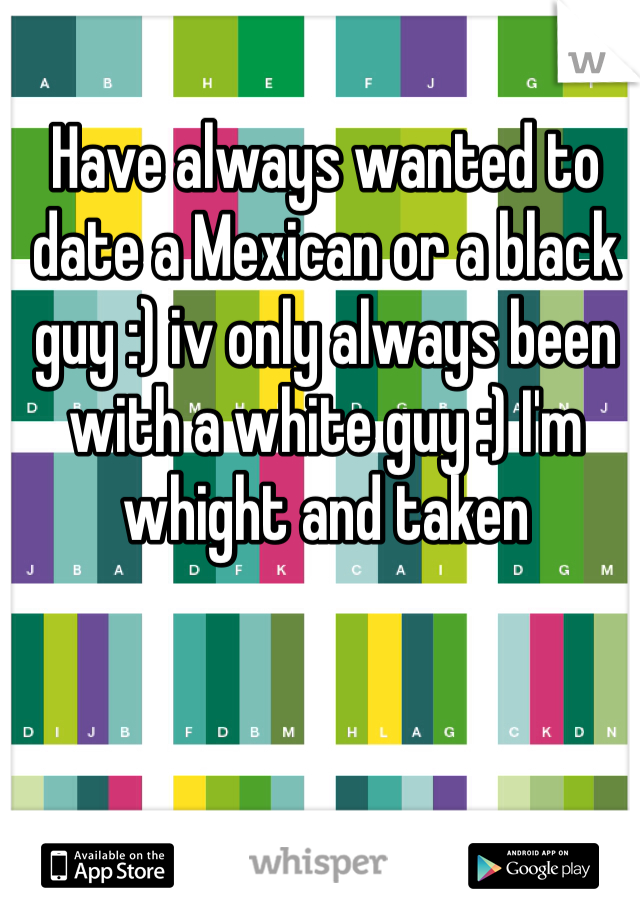 Have always wanted to date a Mexican or a black guy :) iv only always been with a white guy :) I'm whight and taken