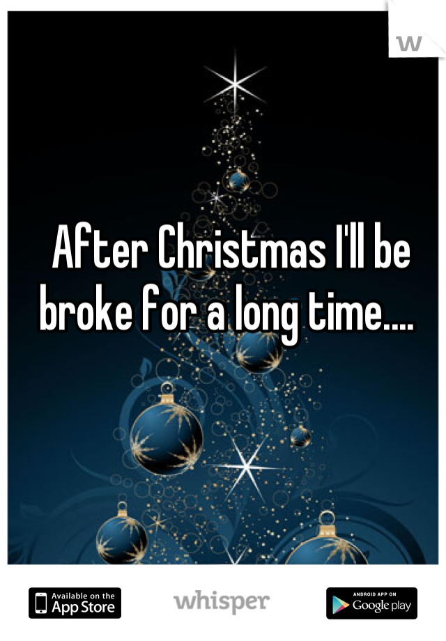 After Christmas I'll be broke for a long time....