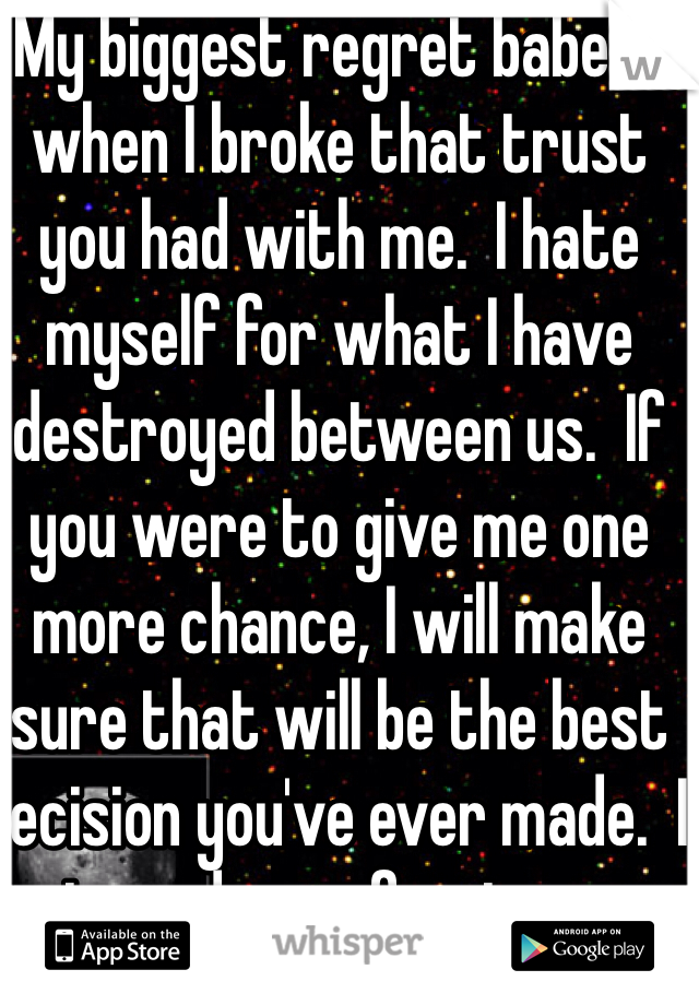 My biggest regret babe is when I broke that trust you had with me.  I hate myself for what I have destroyed between us.  If you were to give me one more chance, I will make sure that will be the best decision you've ever made.  I just need your forgiveness.