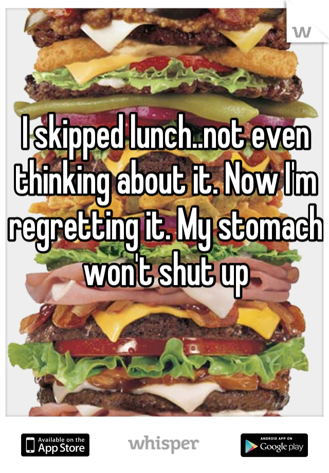 I skipped lunch..not even thinking about it. Now I'm regretting it. My stomach won't shut up