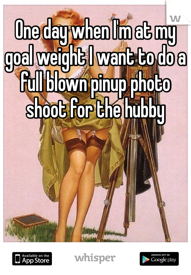 One day when I'm at my goal weight I want to do a full blown pinup photo shoot for the hubby