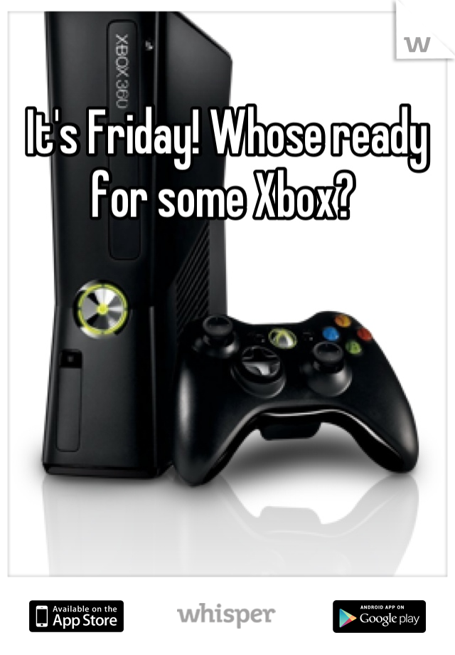 It's Friday! Whose ready for some Xbox?
