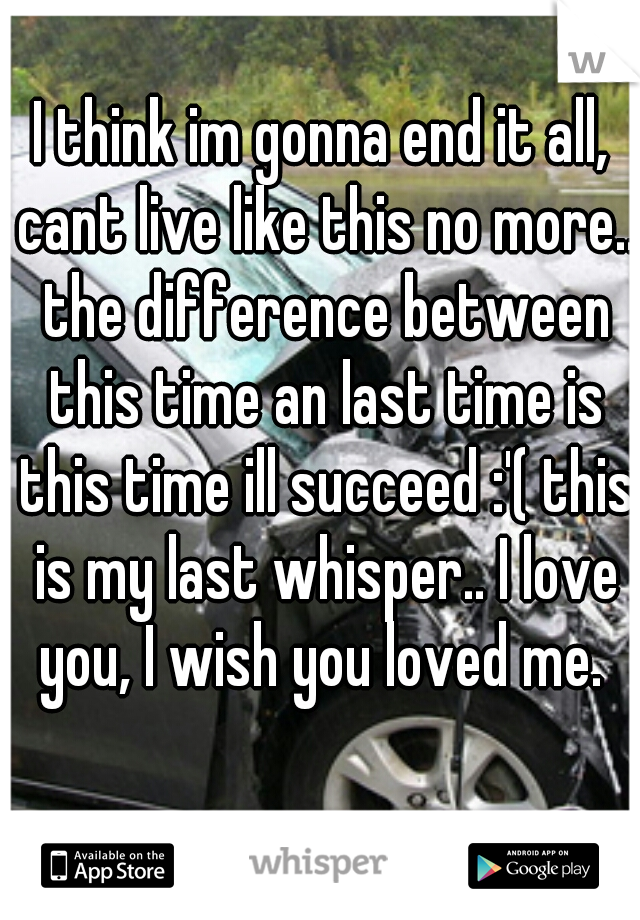 I think im gonna end it all, cant live like this no more.. the difference between this time an last time is this time ill succeed :'( this is my last whisper.. I love you, I wish you loved me.