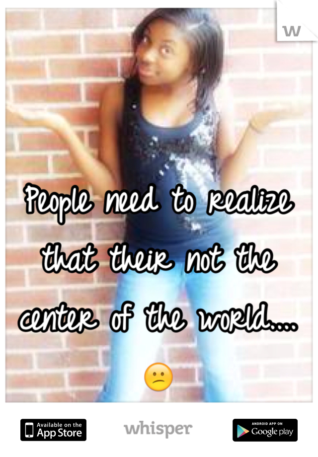 People need to realize that their not the center of the world....😕