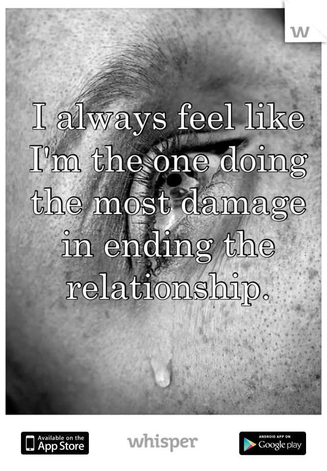 I always feel like I'm the one doing the most damage in ending the relationship.