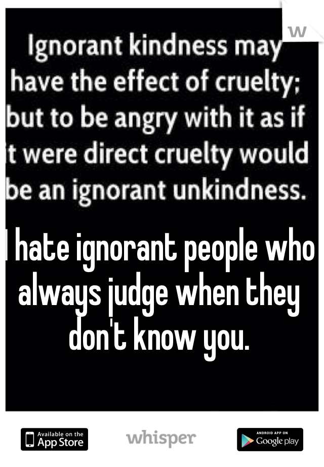 I hate ignorant people who always judge when they don't know you.