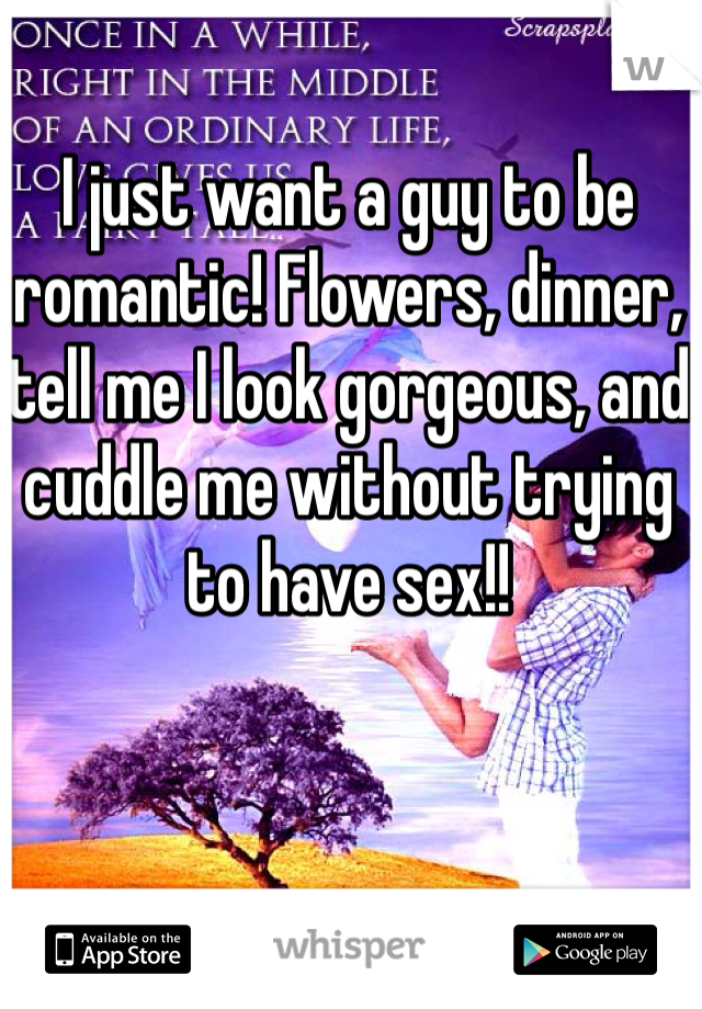 I just want a guy to be romantic! Flowers, dinner, tell me I look gorgeous, and cuddle me without trying to have sex!!