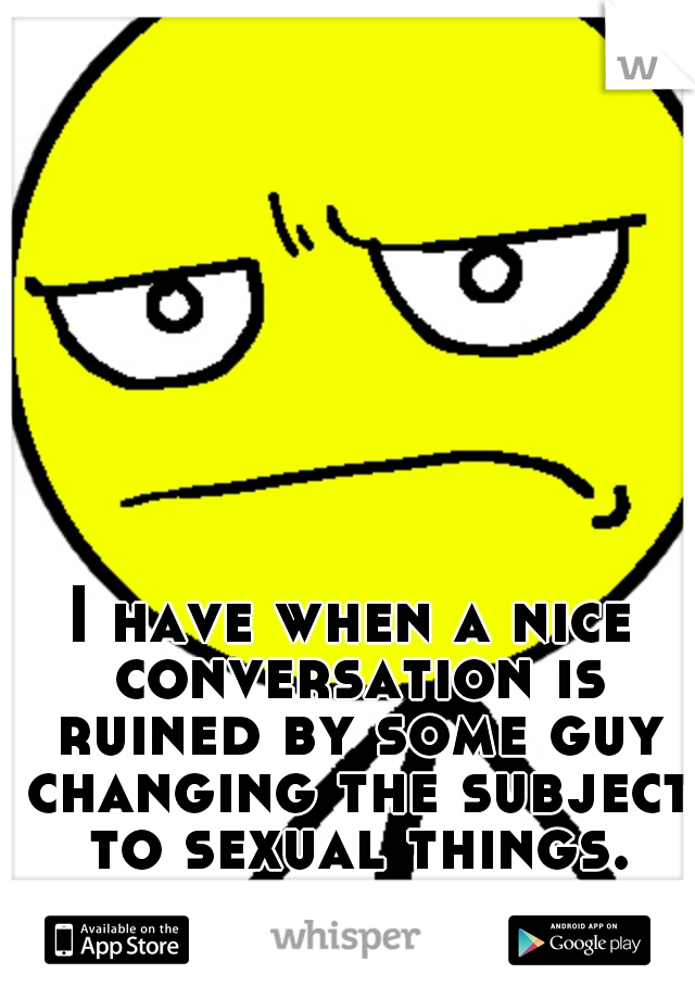 I have when a nice conversation is ruined by some guy changing the subject to sexual things. like, get the fuck out of here.