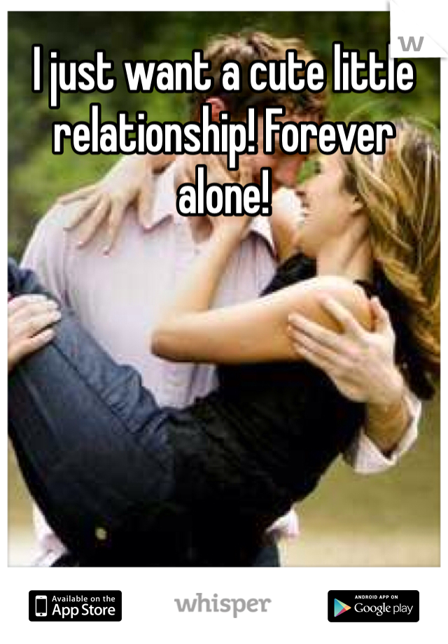 I just want a cute little relationship! Forever alone!