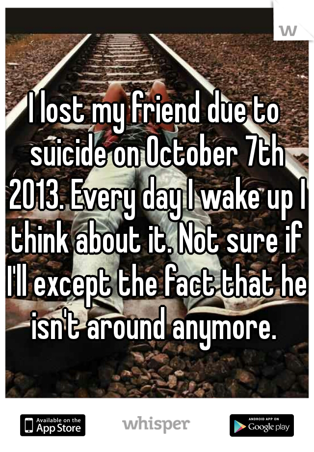 I lost my friend due to suicide on October 7th 2013. Every day I wake up I think about it. Not sure if I'll except the fact that he isn't around anymore.