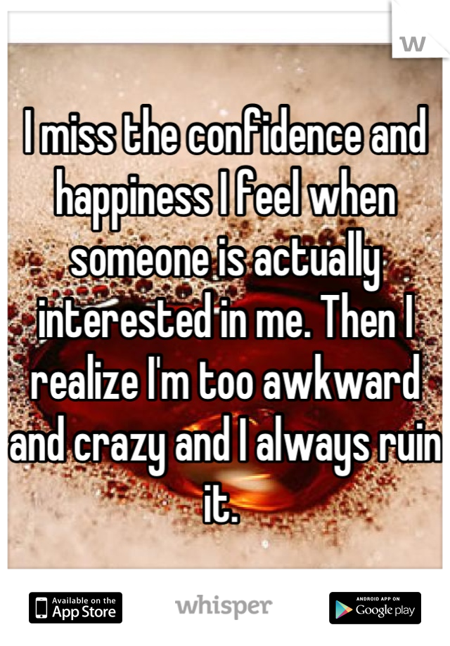 I miss the confidence and happiness I feel when someone is actually interested in me. Then I realize I'm too awkward and crazy and I always ruin it.