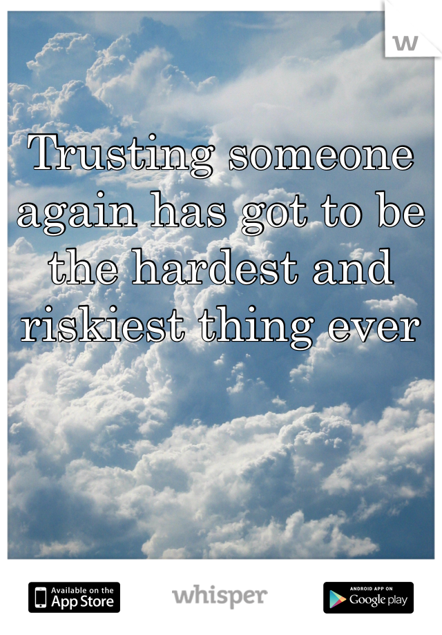 Trusting someone again has got to be the hardest and riskiest thing ever