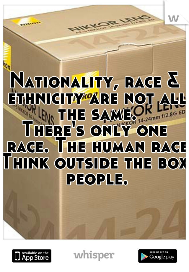 Nationality, race & ethnicity are not all the same. There's only one race. The human race. Think outside the box people.