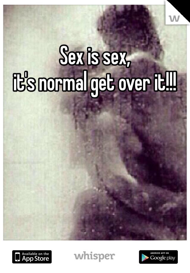 Sex is sex,  it's normal get over it!!!