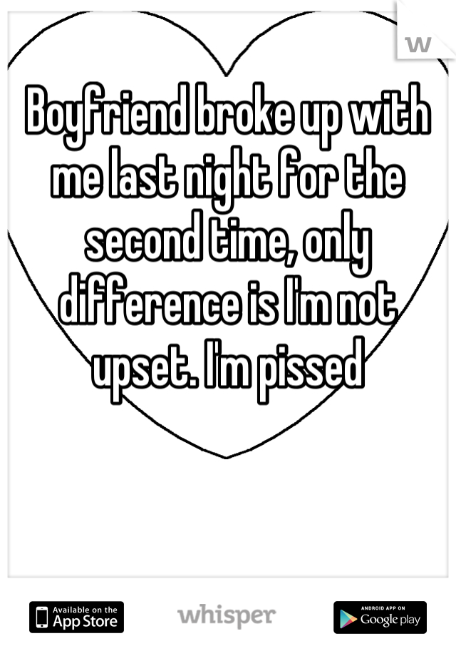Boyfriend broke up with me last night for the second time, only difference is I'm not upset. I'm pissed