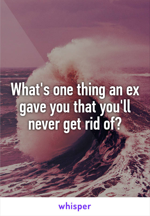 What's one thing an ex gave you that you'll never get rid of?