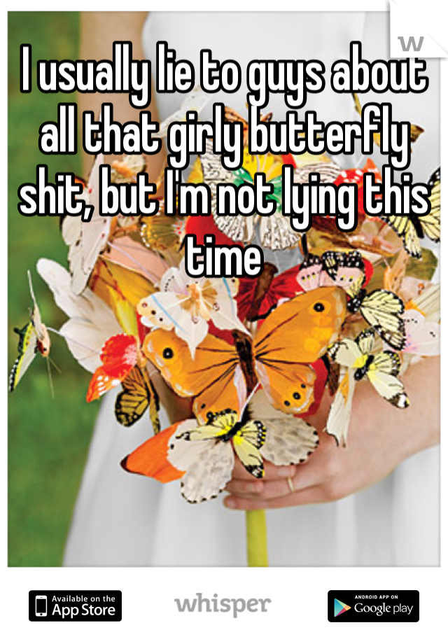 I usually lie to guys about all that girly butterfly shit, but I'm not lying this time