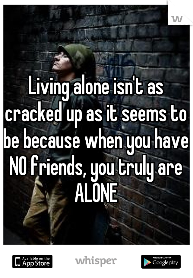 Living alone isn't as cracked up as it seems to be because when you have NO friends, you truly are ALONE