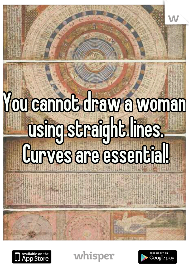 You cannot draw a woman using straight lines. Curves are essential!