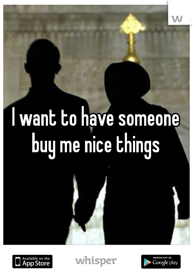 I want to have someone buy me nice things